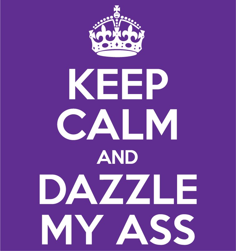 keep calm and dazzle my ass